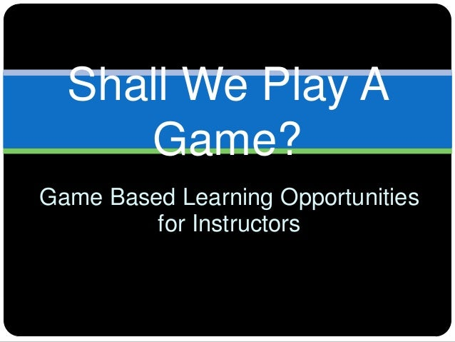 Shall We Play A     Game?Game Based Learning Opportunities         for Instructors