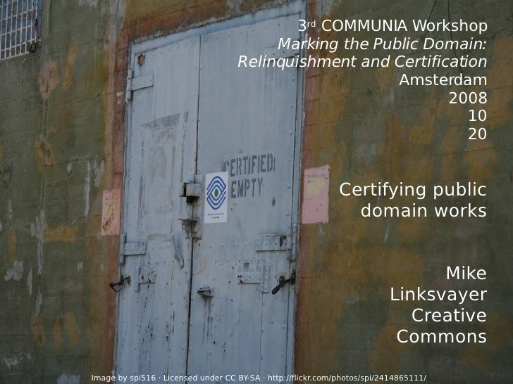3 rd  COMMUNIA Workshop Marking the Public Domain: Relinquishment and Certification Amsterdam 2008 10 20 Certifying public...
