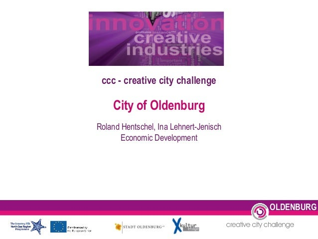 ccc - creative city challenge City of Oldenburg Roland Hentschel, Ina Lehnert-Jenisch Economic Development OLDENBURG
