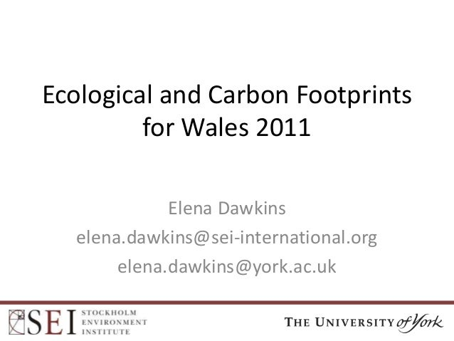 Ecological and Carbon Footprints for Wales 2011 Elena Dawkins elena.dawkins@sei-international.org elena.dawkins@york.ac.uk