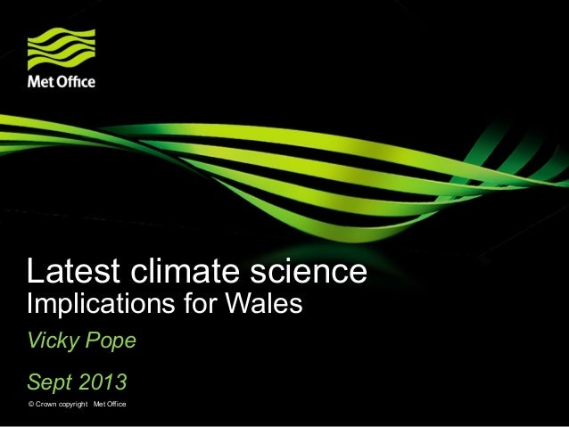 Latest climate science Implications for Wales Vicky Pope Sept 2013 © Crown copyright Met Office