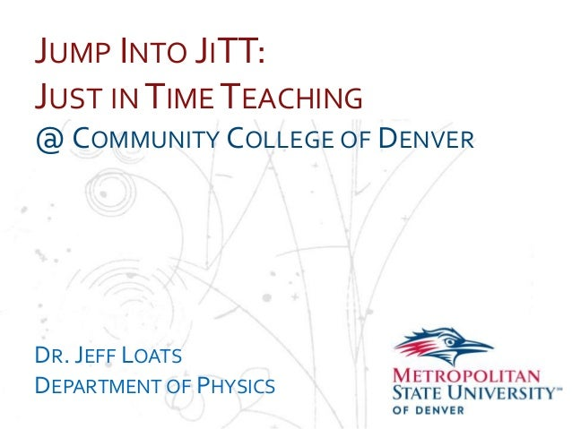JUMP INTO JITT: JUST IN TIME TEACHING NameOMMUNITY COLLEGE OF DENVER @C School Department  DR. JEFF LOATS DEPARTMENT OF PH...