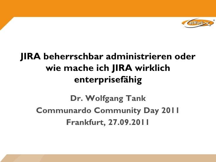 JIRA beherrschbar administrieren oder     wie mache ich JIRA wirklich           enterprisefähig         Dr. Wolfgang Tank ...