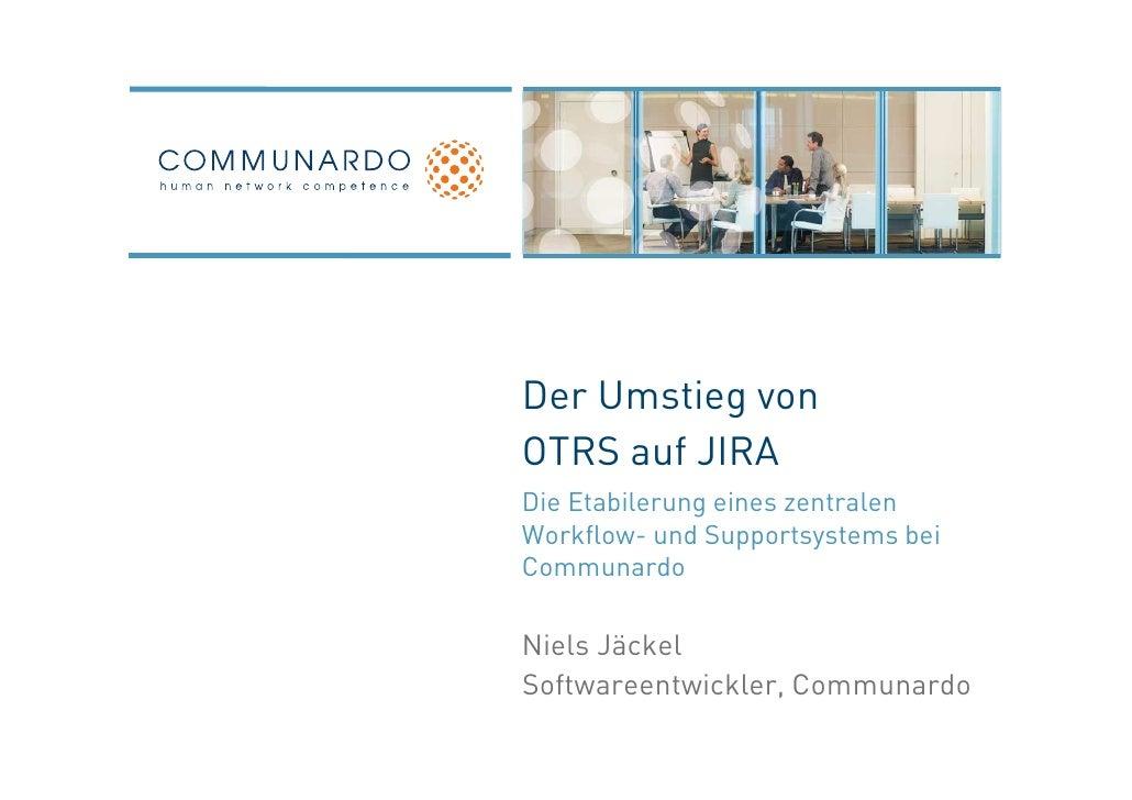 Der Umstieg vonOTRS auf JIRADie Etabilerung eines zentralenWorkflow- und Supportsystems beiCommunardoNiels JäckelSoftwaree...