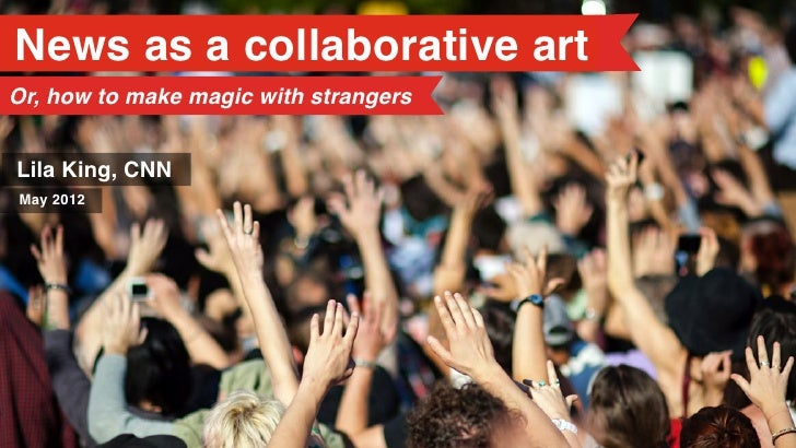 News as a collaborative artOr, how to make magic with strangersLila King, CNNMay 2012