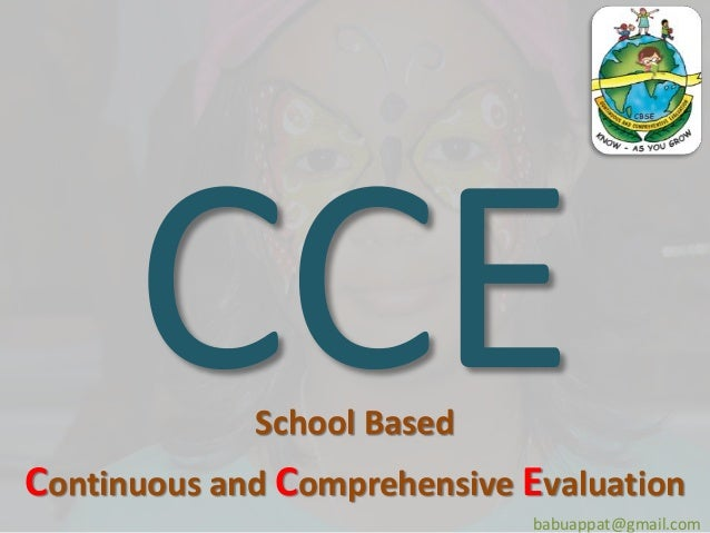 continuous and comprehensive evaluation cce system Continuous and comprehensive evaluation the scheme of continuous and comprehensive evaluation (cce) for classes ix and x is to be followed in all schools affiliated with the board (secondary and senior secondary) for academic session 2011-13.