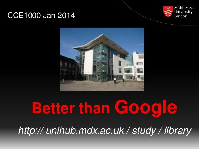 CCE1000 Jan 2014  Better than Google http:// unihub.mdx.ac.uk / study / library