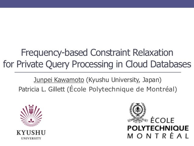 Frequency-based Constraint Relaxation for Private Query Processing in Cloud Databases Junpei Kawamoto (Kyushu University, ...