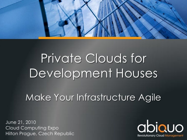 Private Clouds for          Development Houses         Make Your Infrastructure Agile  June 21, 2010 Cloud Computing Expo ...