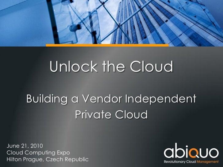 Unlock the Cloud        Building a Vendor Independent                Private Cloud  June 21, 2010 Cloud Computing Expo Hil...