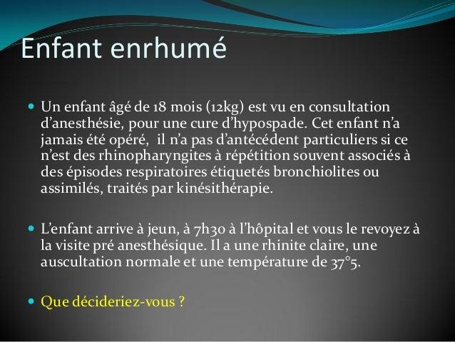 Enfant enrhumé  Un enfant âgé de 18 mois (12kg) est vu en consultation d'anesthésie, pour une cure d'hypospade. Cet enfan...