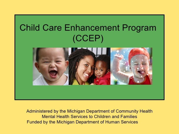 Child Care Enhancement Program (CCEP) Administered by the Michigan Department of Community Health Mental Health Services t...