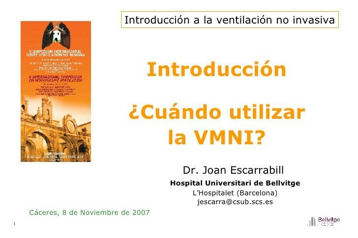 Introducción ¿Cuándo utilizar la VMNI? Cáceres, 8 de Noviembre de 2007 Dr. Joan Escarrabill   Hospital Universitari de Bel...