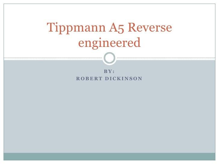 Tippmann A5 Reverse    engineered           BY:    ROBERT DICKINSON