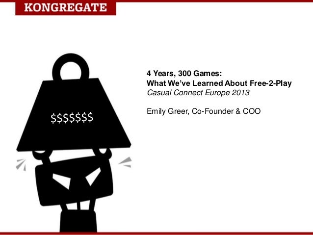 4 Years, 300 Games:What We've Learned About Free-2-PlayCasual Connect Europe 2013Emily Greer, Co-Founder & COO