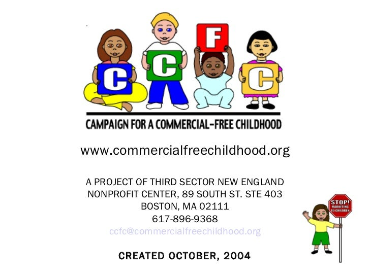 www.commercialfreechildhood.org A PROJECT OF THIRD SECTOR NEW ENGLAND NONPROFIT CENTER, 89 SOUTH ST. STE 403 BOSTON, MA 02...
