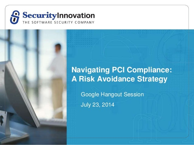 Navigating PCI Compliance: A Risk Avoidance Strategy Google Hangout Session July 23, 2014