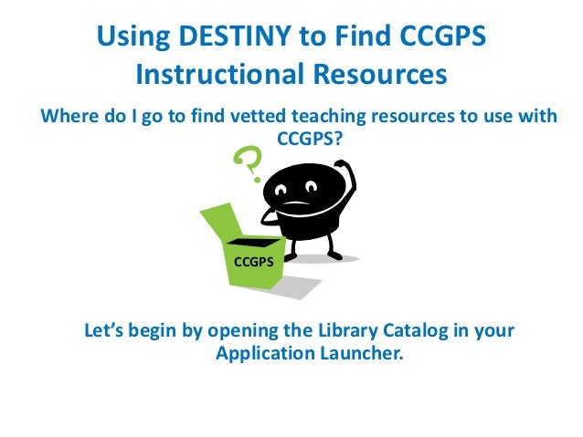 Using DESTINY to Find CCGPS         Instructional ResourcesWhere do I go to find vetted teaching resources to use with    ...