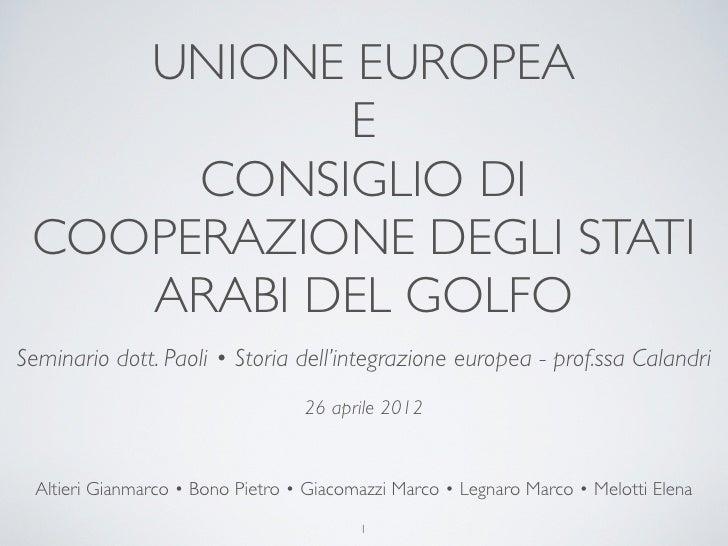 UNIONE EUROPEA           E      CONSIGLIO DI COOPERAZIONE DEGLI STATI    ARABI DEL GOLFOSeminario dott. Paoli • Storia del...