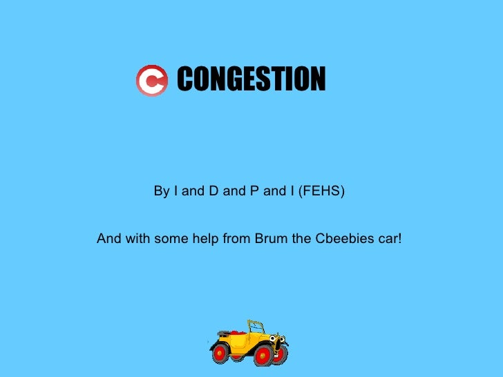 CONGESTION By I and D and P and I (FEHS) And with some help from Brum the Cbeebies car!