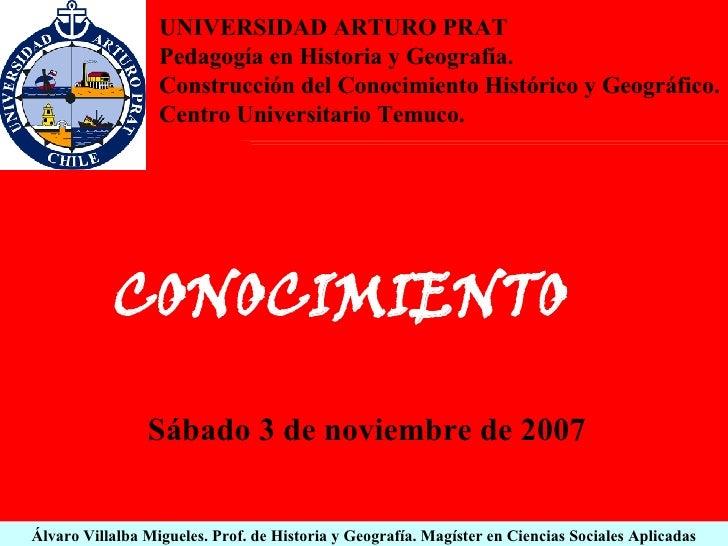 Álvaro Villalba Migueles. Prof. de Historia y Geografía. Magíster en Ciencias Sociales Aplicadas CONOCIMIENTO Sábado 3 de ...