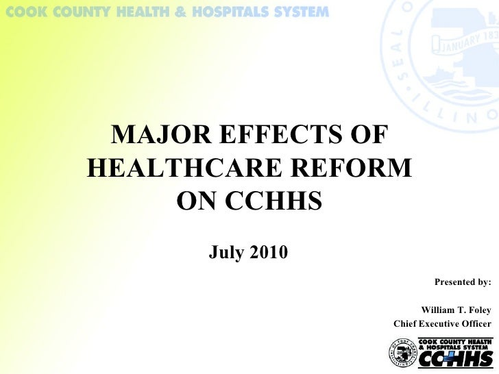 July 2010 MAJOR EFFECTS OF HEALTHCARE REFORM ON CCHHS Presented by: William T. Foley Chief Executive Officer