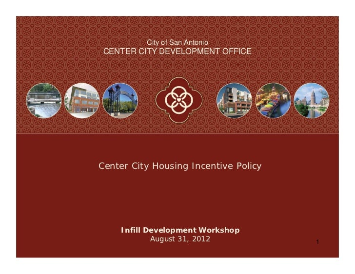 City of San Antonio CENTER CITY DEVELOPMENT OFFICECenter City Housing Incentive Policy    Infill Development Workshop     ...
