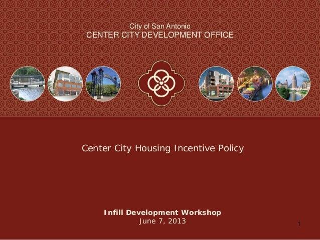 1City of San AntonioCENTER CITY DEVELOPMENT OFFICEInfill Development WorkshopJune 7, 2013Center City Housing Incentive Pol...