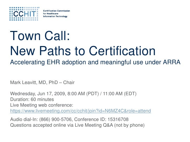 Town Call: New Paths to Certification Accelerating EHR adoption and meaningful use under ARRA   Mark Leavitt, MD, PhD – Ch...