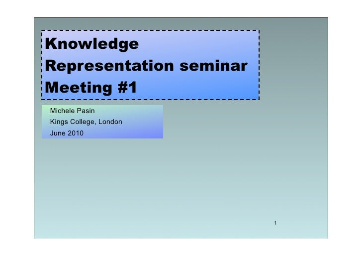 Knowledge Representation seminar Meeting #1 Michele Pasin Kings College, London June 2010                              1
