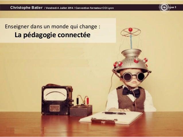 Enseigner dans un monde qui change : La pédagogie connectée Christophe BatierChristophe Batier / Vendredi 4 Juillet 2014 /...