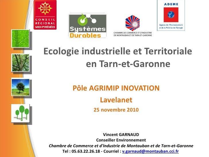 Ecologie industrielle et Territoriale en Tarn-et-Garonne Pôle AGRIMIP INOVATION Lavelanet 25 novembre 2010 Vincent GARNAUD...