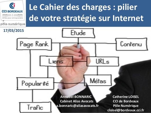 Le Cahier des charges : pilier de votre stratégie sur Internet Annabel BONNARIC Cabinet Alias Avocats a.bonnaric@aliasavoc...