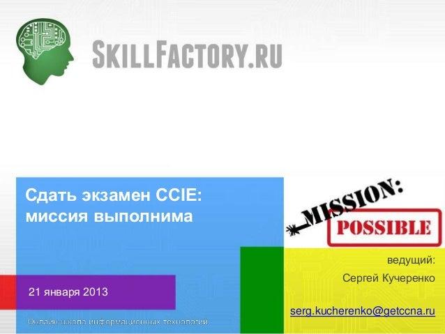 Сдать экзамен CCIE: миссия выполнима ведущий: Сергей Кучеренко 21 января 2013 serg.kucherenko@getccna.ru