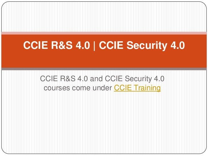 CCIE R&S 4.0   CCIE Security 4.0   CCIE R&S 4.0 and CCIE Security 4.0    courses come under CCIE Training
