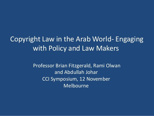 Copyright Law in the Arab World- Engaging with Policy and Law Makers Professor Brian Fitzgerald, Rami Olwan and Abdullah J...