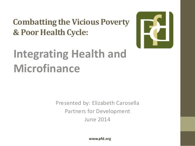 Combattingthe Vicious Poverty & PoorHealthCycle: Integrating Health and Microfinance Presented by: Elizabeth Carosella Par...