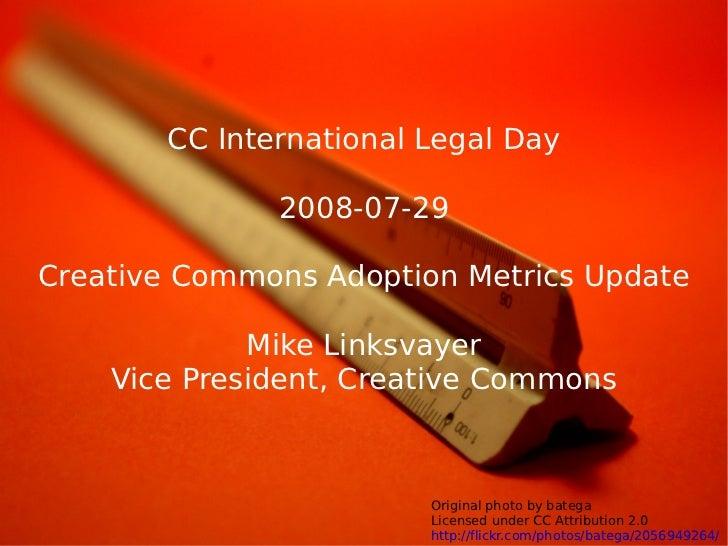 CC International Legal Day                2008-07-29  Creative Commons Adoption Metrics Update               Mike Linksvay...