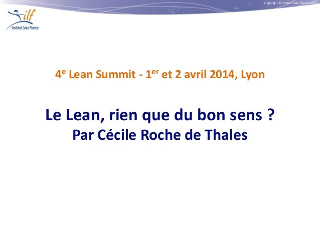 Copyright © Institut Lean France 2013 4e Lean Summit - 1er et 2 avril 2014, Lyon Le Lean, rien que du bon sens ? Par Cécil...
