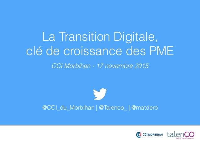 La Transition Digitale, clé de croissance des PME CCI Morbihan - 17 novembre 2015 @CCI_du_Morbihan | @Talenco_ | @matdero