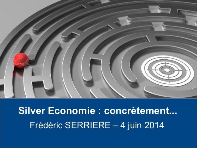Silver Economie : concrètement... Frédéric SERRIERE – 4 juin 2014