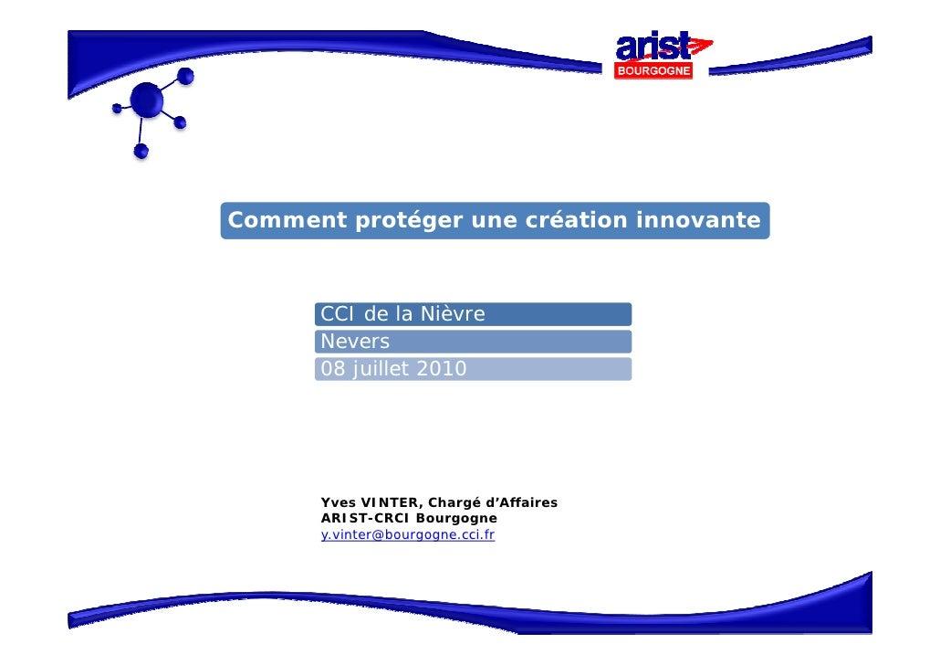 Comment protéger une création innovante          CCI de la Nièvre       Nevers       08 juillet 2010           Yves VINTER...