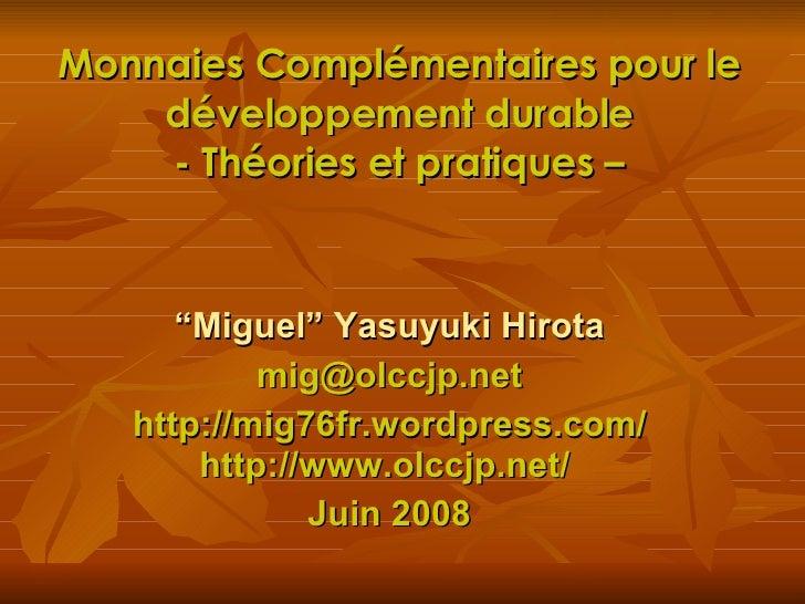 """Monnaies Complémentaires pour le développement durable - Théories et pratiques – """" Miguel"""" Yasuyuki Hirota [email_address]..."""