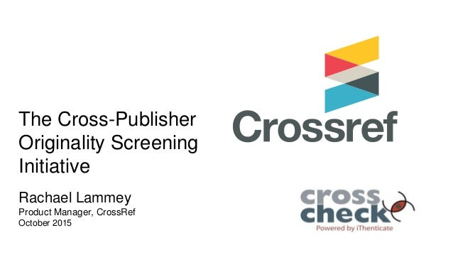 The Cross-Publisher Originality Screening Initiative Rachael Lammey Product Manager, CrossRef 5 September 2013