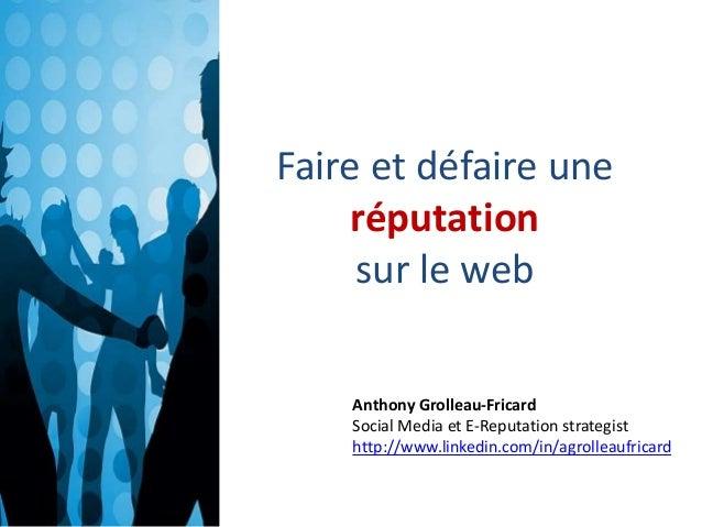 Faire et défaire une  réputation  sur le web  Anthony Grolleau-Fricard  Social Media et E-Reputation strategist  http://ww...