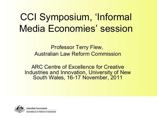 CCI Symposium, 'Informal Media Economies' session Professor Terry Flew, Australian Law Reform Commission ARC Centre of Exc...