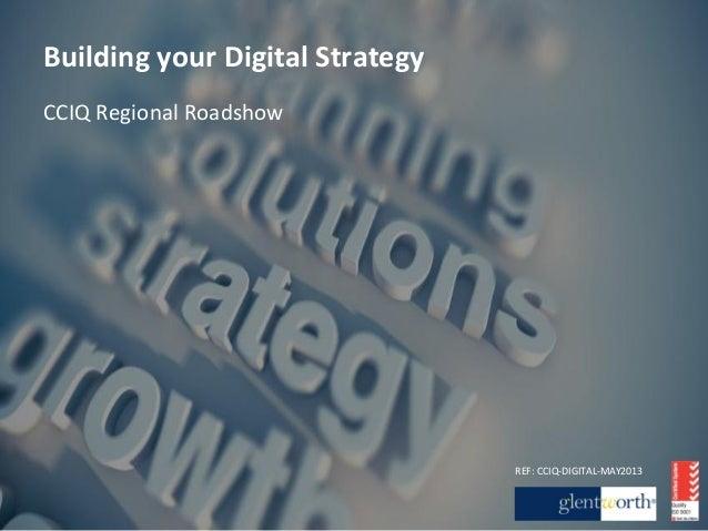 Building your Digital Strategy CCIQ Regional Roadshow REF: CCIQ-‐DIGITAL-‐MAY2013