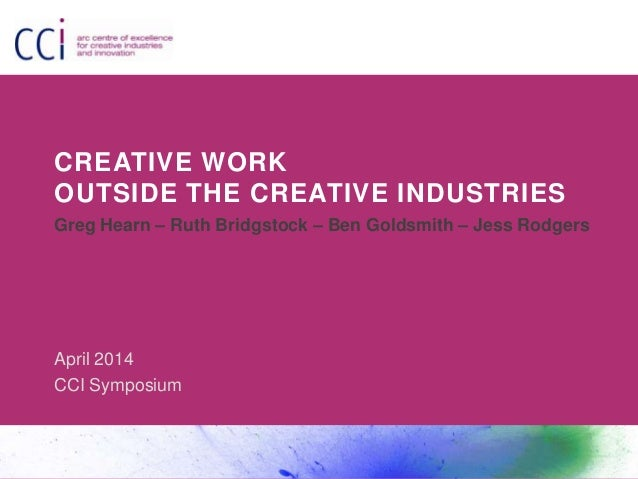CREATIVE WORK OUTSIDE THE CREATIVE INDUSTRIES Greg Hearn – Ruth Bridgstock – Ben Goldsmith – Jess Rodgers April 2014 CCI S...