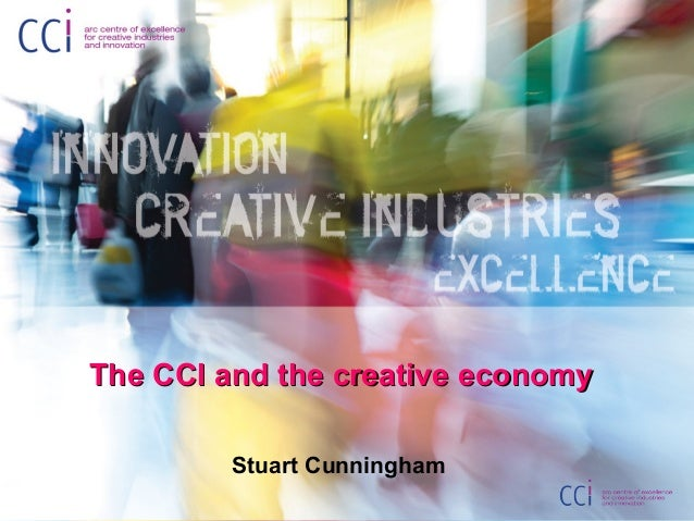 The CCI and the creative economyThe CCI and the creative economy Stuart Cunningham