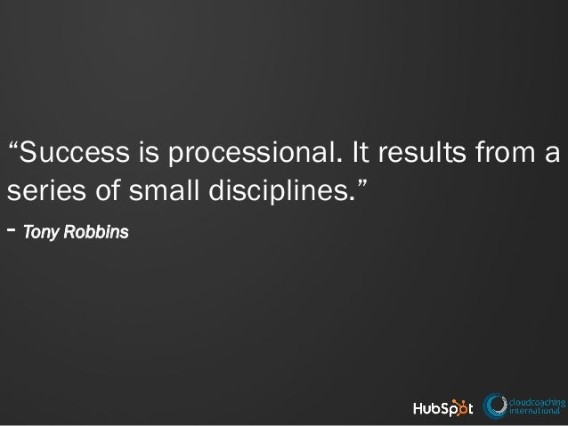 """Success is processional. It results from a series of small disciplines."" - Tony Robbins"